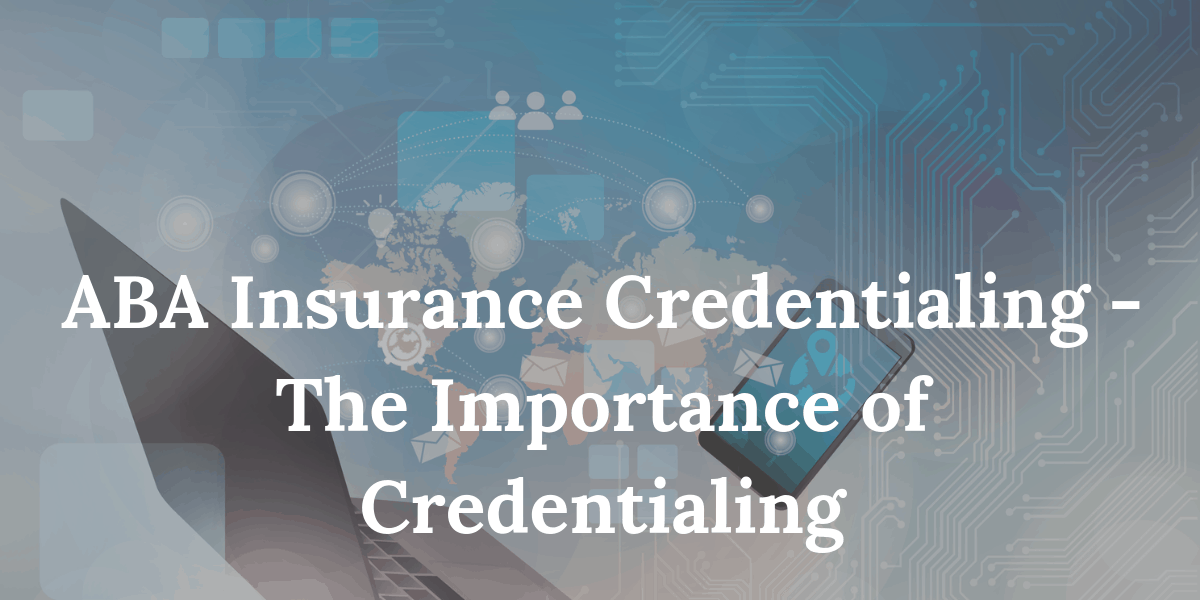 ABA Insurance Credentialing -The Importance of Credentialing