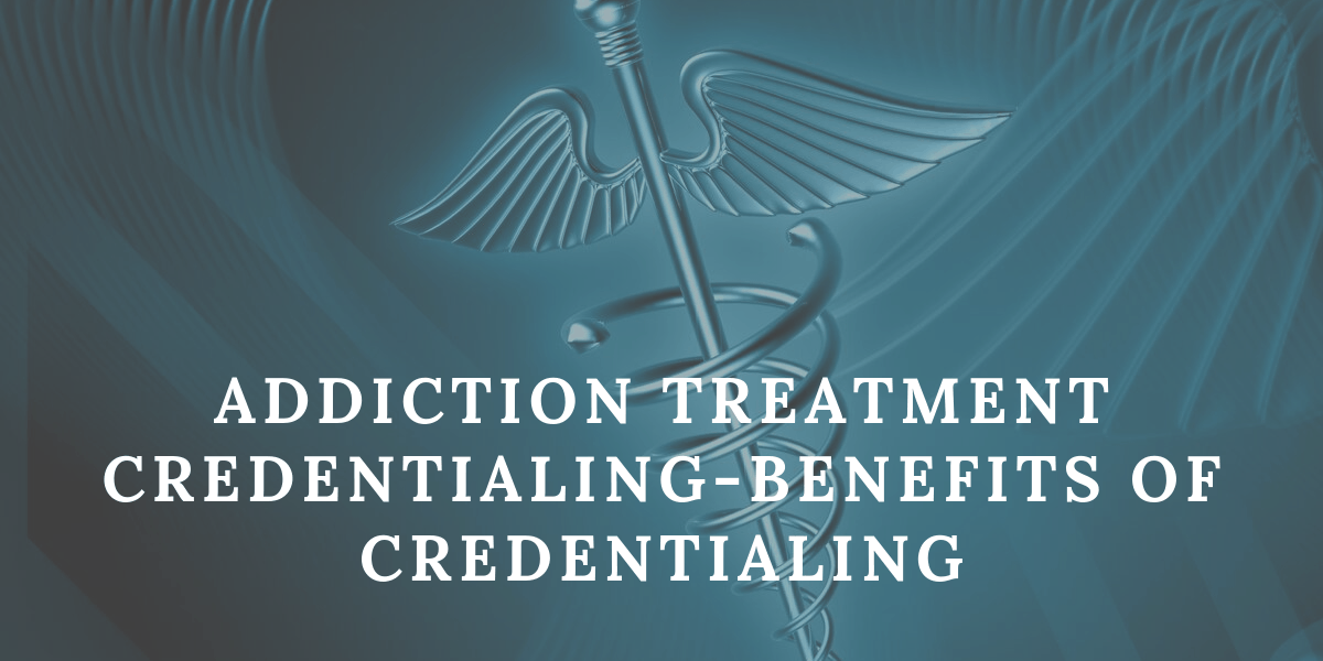Addiction Treatment Credentialing-Benefits of Credentialing